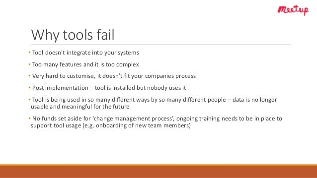 Why tools fail • Tool doesn't integrate into your systems • Too many features and it is too complex • Very hard to customi...