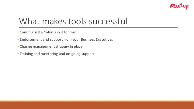 """What makes tools successful • Communicate """"what's in it for me"""" • Endorsement and support from your Business Executives • ..."""
