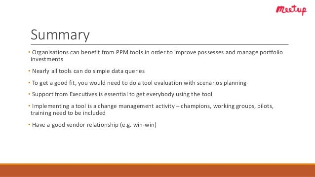 Summary • Organisations can benefit from PPM tools in order to improve possesses and manage portfolio investments • Nearly...