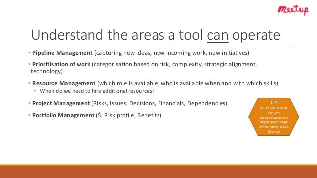Understand the areas a tool can operate • Pipeline Management (capturing new ideas, new incoming work, new initiatives) • ...