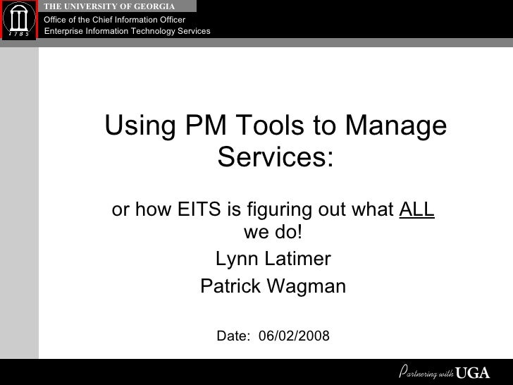 Using PM Tools to Manage Services: or how EITS is figuring out what  ALL  we do! Lynn Latimer Patrick Wagman Date:  06/02/...