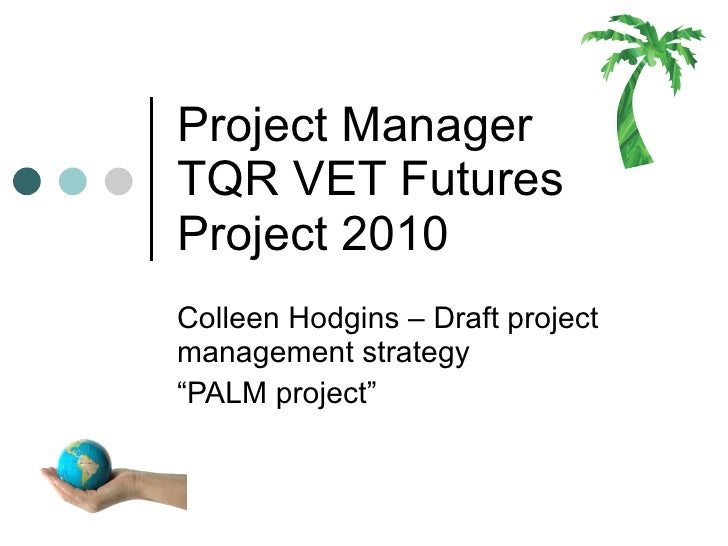 "Project Manager  TQR VET Futures Project 2010 Colleen Hodgins – Draft project management strategy  "" PALM project"""