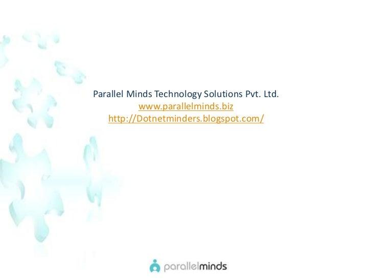 Parallel Minds Technology Solutions Pvt. Ltd. <br />www.parallelminds.biz<br />http://Dotnetminders.blogspot.com/<br />
