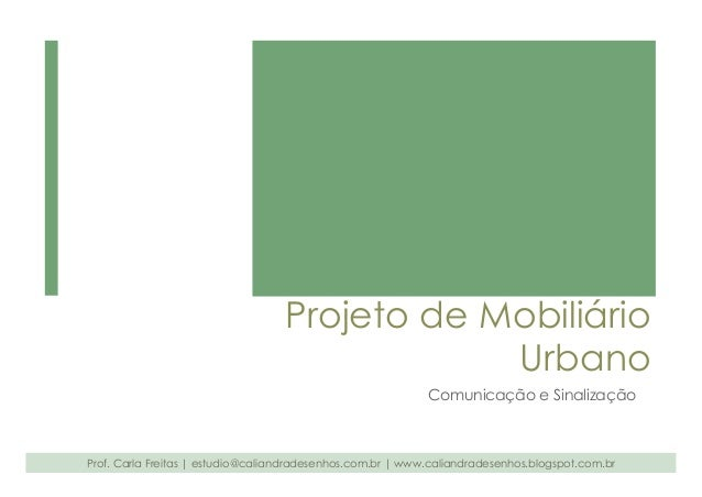Projeto de Mobiliário  Urbano  Comunicação e Sinalização  Prof. Carla Freitas   estudio@caliandradesenhos.com.br   www.cal...