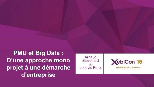 @xebiconfr #xebiconfr PMU et Big Data : D'une approche mono projet à une démarche d'entreprise Arnaud Etevenard & Ludovic ...