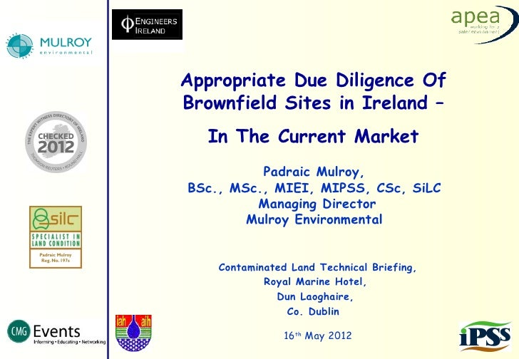 Appropriate Due Diligence OfBrownfield Sites in Ireland –   In The Current Market          Padraic Mulroy,BSc., MSc., MIEI...