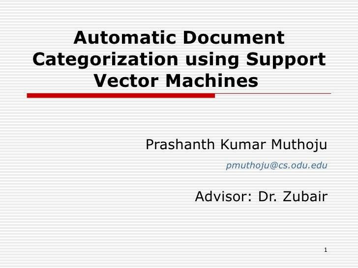 Automatic Document Categorization using Support Vector Machines  Prashanth Kumar Muthoju [email_address] Advisor: Dr. Zubair