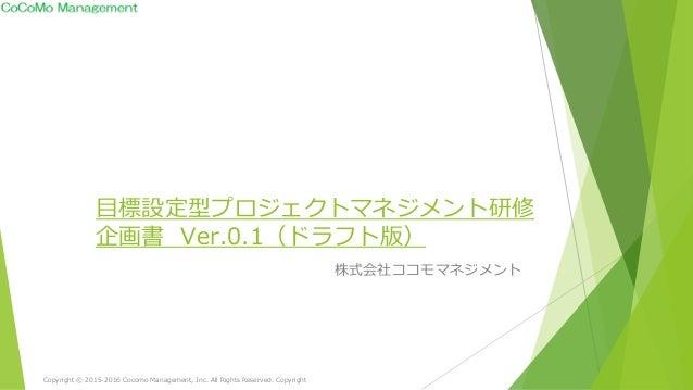 目標設定型プロジェクトマネジメント研修 企画書 Ver.0.1(ドラフト版) 株式会社ココモマネジメント Copyright © 2015-2016 Cocomo Management, Inc. All Rights Reserved. Co...