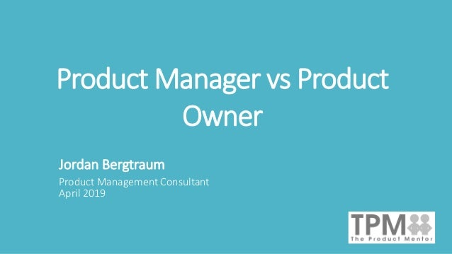 Product Manager vs Product Owner Jordan Bergtraum Product Management Consultant April 2019