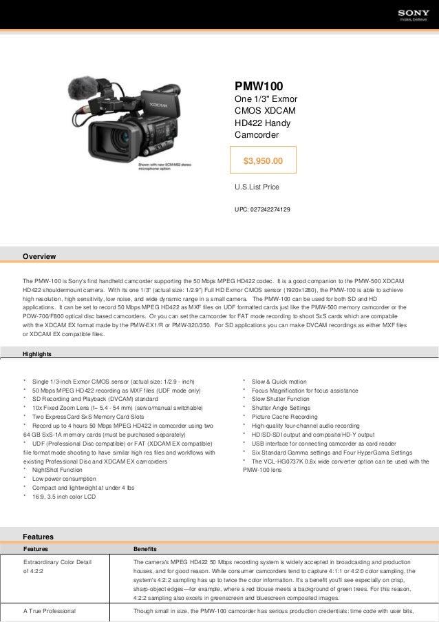 "SONY  SONY  PMW100 One 1/3"" Exmor CMOS XDCAM HD422 Handy Camcorder $3,950.00 U.S.List Price UPC: 027242274129  Overview  T..."