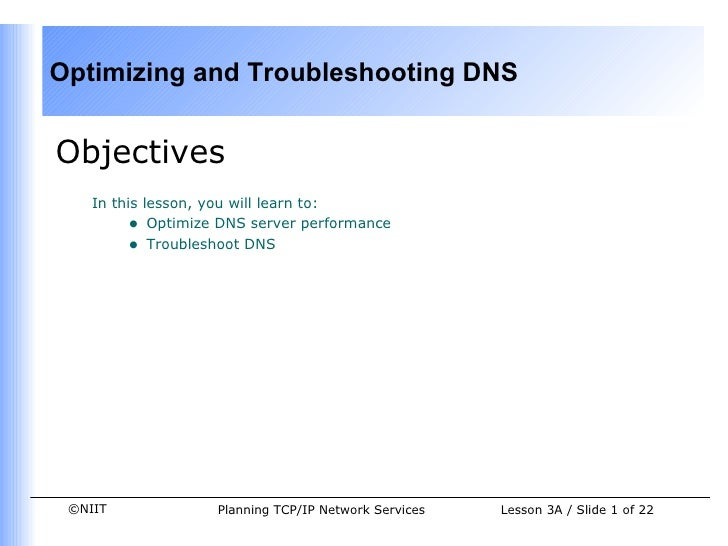 <ul><li>Objectives </li></ul><ul><ul><li>In this lesson, you will learn to: </li></ul></ul><ul><ul><ul><li>Optimize DNS se...