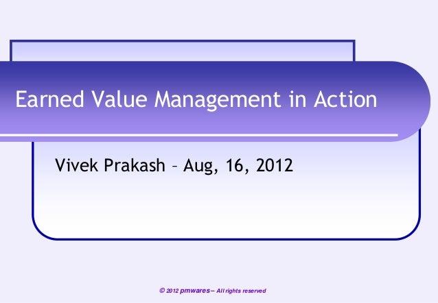 Earned Value Management in Action Vivek Prakash – Aug, 16, 2012  © 2012 pmwares – All rights reserved