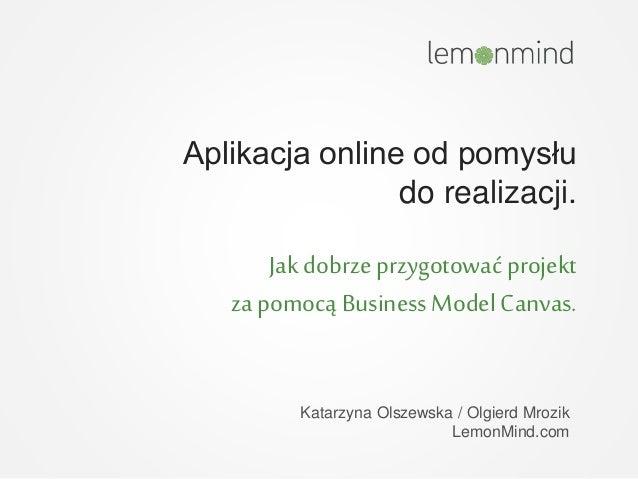 Aplikacja online od pomysłu do realizacji. Jak dobrze przygotować projekt za pomocą BusinessModel Canvas. Katarzyna Olszew...