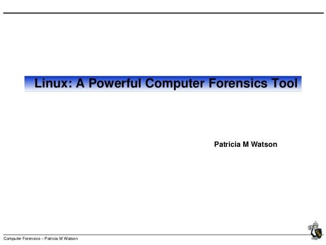 Computer Forensics – Patricia M Watson Linux: A Powerful Computer Forensics Tool Patricia M Watson