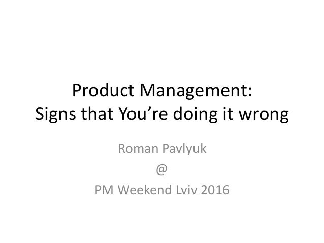 Product Management: Signs that You're doing it wrong Roman Pavlyuk @ PM Weekend Lviv 2016