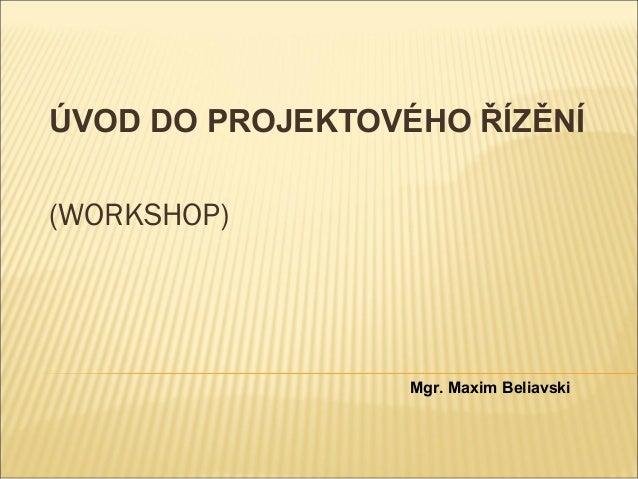 ÚVOD DO PROJEKTOVÉHO ŘÍZĚNÍ(WORKSHOP)                  Mgr. Maxim Beliavski
