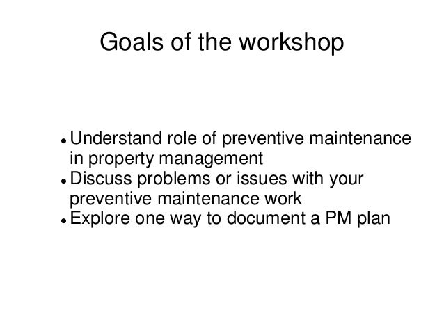 Goals of the workshop  Understand role of preventive maintenance in property management  Discuss problems or issues with...