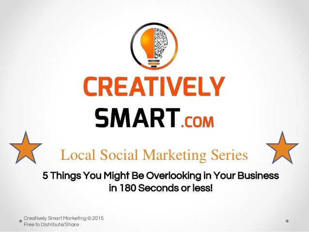 Local Social Marketing Series 5 Things You Might Be Overlooking in Your Business in 180 Seconds or less! Creatively Smart ...