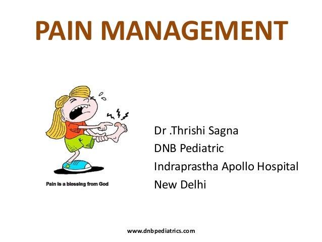 PAIN MANAGEMENT  Dr .Thrishi Sagna DNB Pediatric Indraprastha Apollo Hospital New Delhi  www.dnbpediatrics.com
