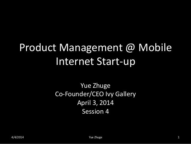 Product Management @ Mobile Internet Start-up Yue Zhuge Co-Founder/CEO Ivy Gallery April 3, 2014 Session 4 4/4/2014 Yue Zh...