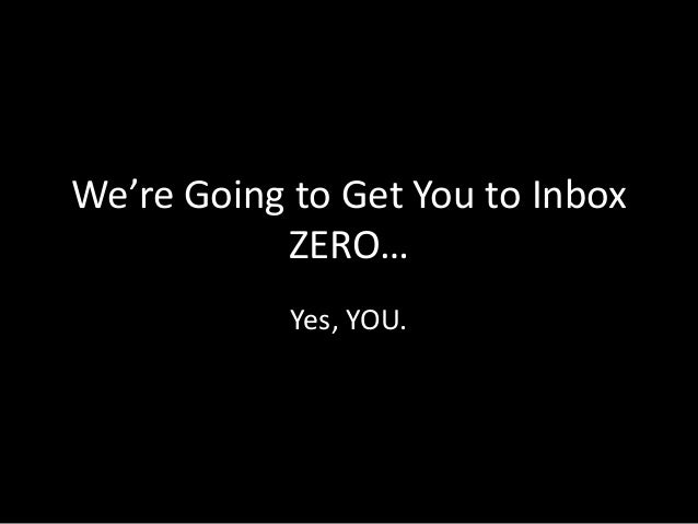 We're Going to Get You to Inbox ZERO… Yes, YOU.