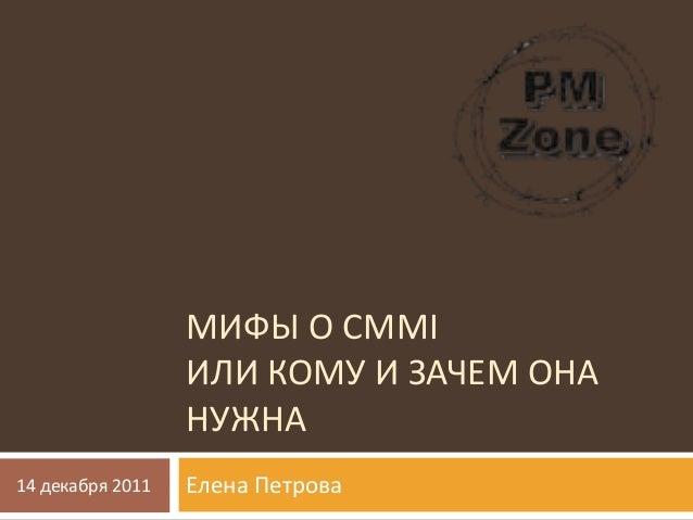 МИФЫ О CMMI ИЛИ КОМУ И ЗАЧЕМ ОНА НУЖНА Елена Петрова14 декабря 2011