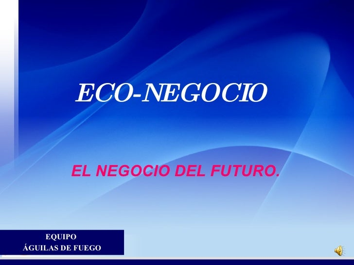 ECO-NEGOCIO  <ul><li>EL NEGOCIO DEL FUTURO. </li></ul>EQUIPO  ÁGUILAS DE FUEGO