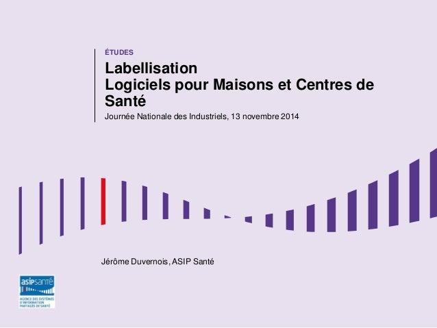 ÉTUDES  Labellisation Logiciels pour Maisons et Centres de Santé  Journée Nationale des Industriels, 13 novembre 2014  Jér...