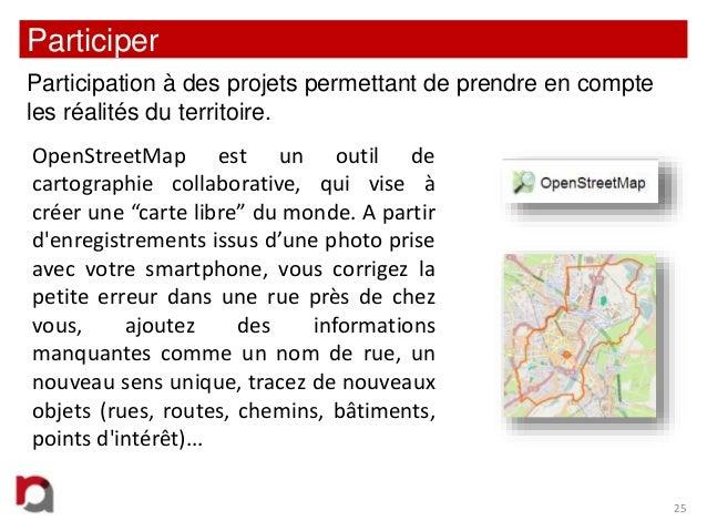 Participer Participation à des projets permettant de prendre en compte les réalités du territoire. OpenStreetMap est un ou...