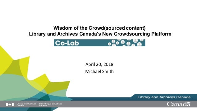 Wisdom of the Crowd(sourced content) Library and Archives Canada's New Crowdsourcing Platform April 20, 2018 Michael Smith