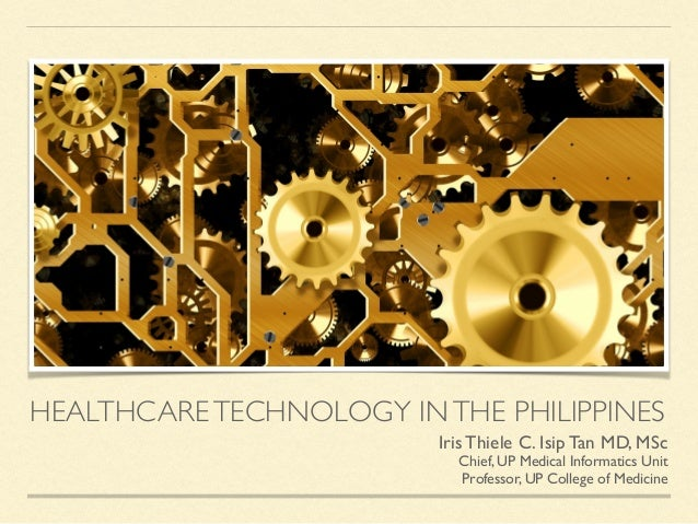 HEALTHCARETECHNOLOGY INTHE PHILIPPINES Iris Thiele C. Isip Tan MD, MSc Chief, UP Medical Informatics Unit Professor, UP Co...