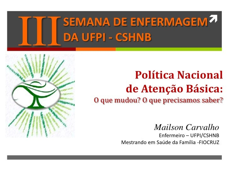 SEMANA DE ENFERMAGEM III   DA UFPI - CSHNB                   Política Nacional                  de Atenção Básica:       ...