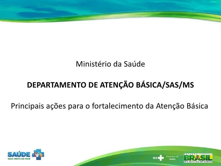 Ministério da Saúde DEPARTAMENTO DE ATENÇÃO BÁSICA/SAS/MS Principais ações para o fortalecimento da Atenção Básica