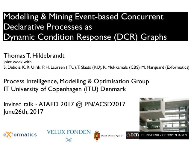 Modelling & Mining Event-based Concurrent Declarative Processes as Dynamic Condition Response (DCR) Graphs Thomas T. Hilde...