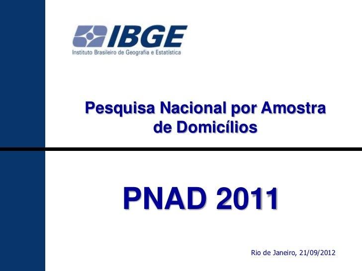 Pesquisa Nacional por Amostra        de Domicílios    PNAD 2011                   Rio de Janeiro, 21/09/2012              ...