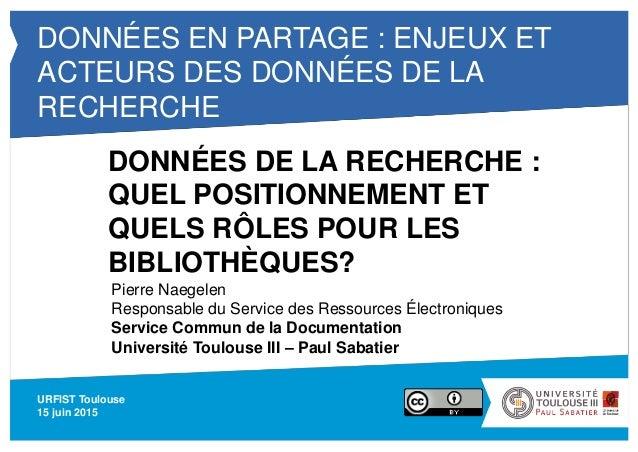 DONNÉES EN PARTAGE : ENJEUX ET ACTEURS DES DONNÉES DE LA RECHERCHE URFIST Toulouse 15 juin 2015 DONNÉES DE LA RECHERCHE : ...