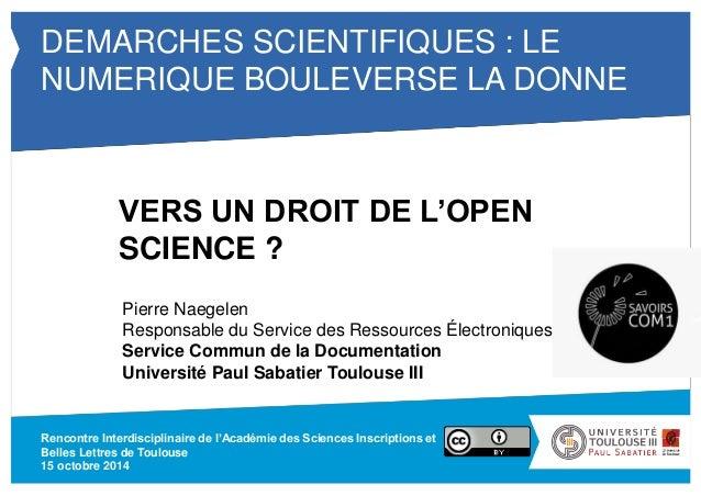 DEMARCHES SCIENTIFIQUES : LE  NUMERIQUE BOULEVERSE LA DONNE  VERS UN DROIT DE L'OPEN  SCIENCE ?  Pierre Naegelen  Responsa...