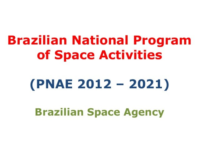 Brazilian National Program of Space Activities (PNAE 2012 – 2021) Brazilian Space Agency