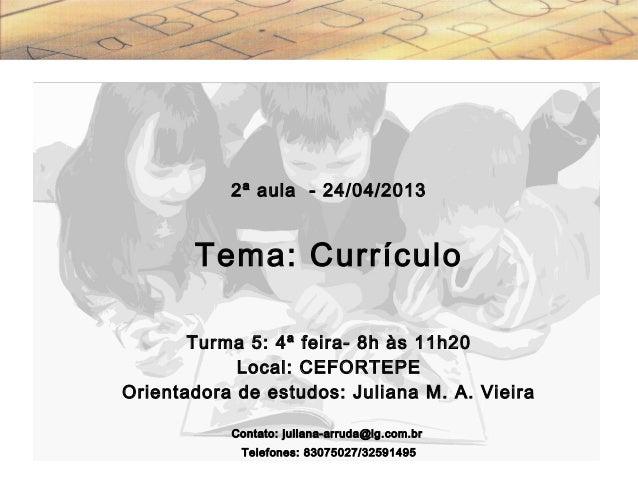 2ª aula - 24/04/2013 Tema: Currículo Turma 5: 4ª feira- 8h às 11h20 Local: CEFORTEPE Orientadora de estudos: Juliana M. A....
