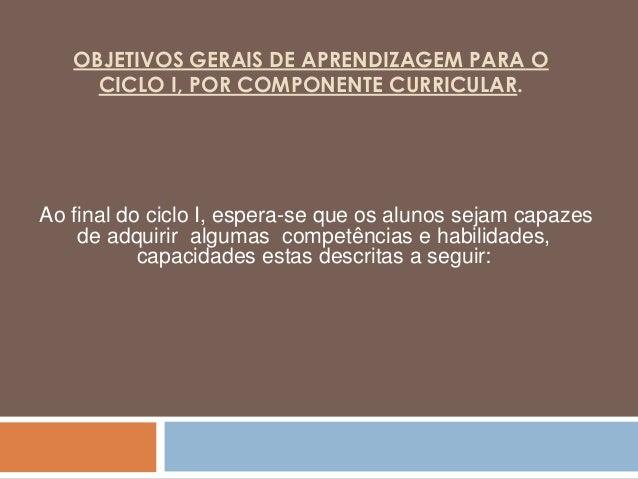 OBJETIVOS GERAIS DE APRENDIZAGEM PARA O CICLO I, POR COMPONENTE CURRICULAR. Ao final do ciclo I, espera-se que os alunos s...