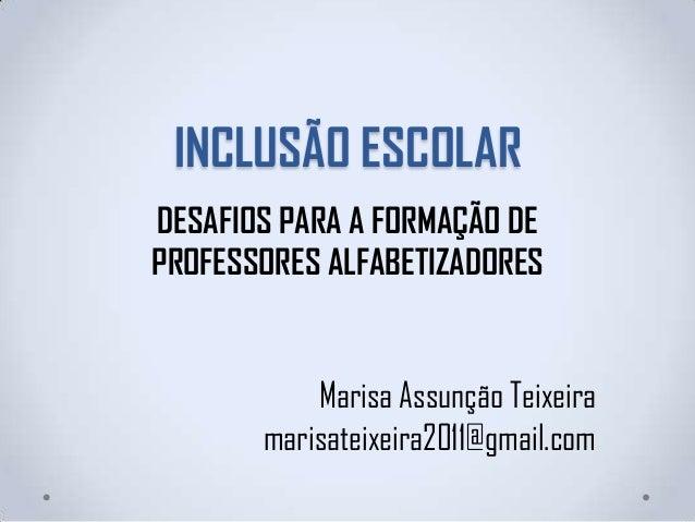 INCLUSÃO ESCOLARDESAFIOS PARA A FORMAÇÃO DEPROFESSORES ALFABETIZADORESMarisa Assunção Teixeiramarisateixeira2011@gmail.com