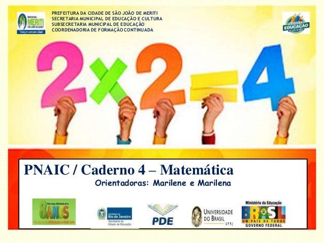 PNAIC / Caderno 4 – Matemática Orientadoras: Marilene e Marilena PREFEITURA DA CIDADE DE SÃO JOÃO DE MERITI SECRETARIA MUN...