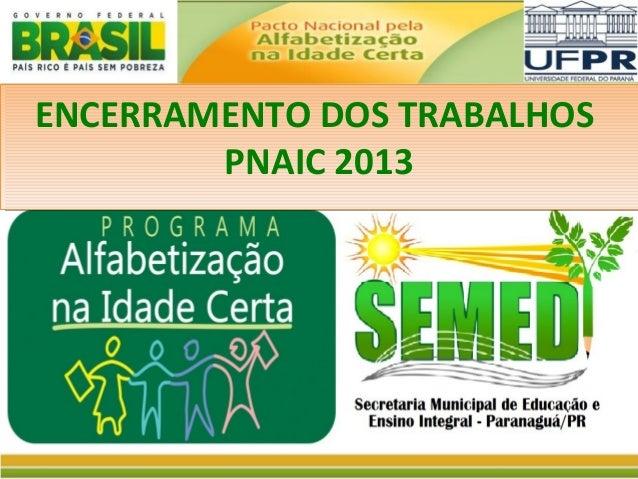 ENCERRAMENTO DOS TRABALHOS ENCERRAMENTO DOS TRABALHOS PNAIC 2013 PNAIC 2013