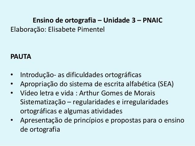 Ensino de ortografia – Unidade 3 – PNAIC Elaboração: Elisabete Pimentel PAUTA • Introdução- as dificuldades ortográficas •...