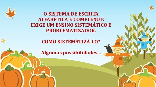 O SISTEMA DE ESCRITA ALFABÉTICA É COMPLEXO E EXIGE UM ENSINO SISTEMÁTICO E PROBLEMATIZADOR. COMO SISTEMÁTIZÁ-LO? Algumas p...