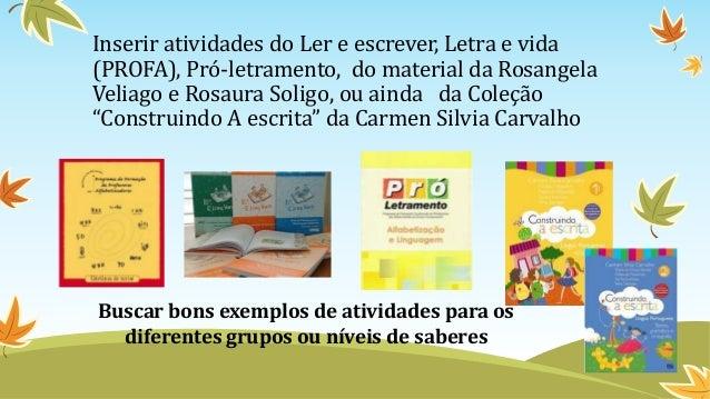 Inserir atividades do Ler e escrever, Letra e vida (PROFA), Pró-letramento, do material da Rosangela Veliago e Rosaura Sol...