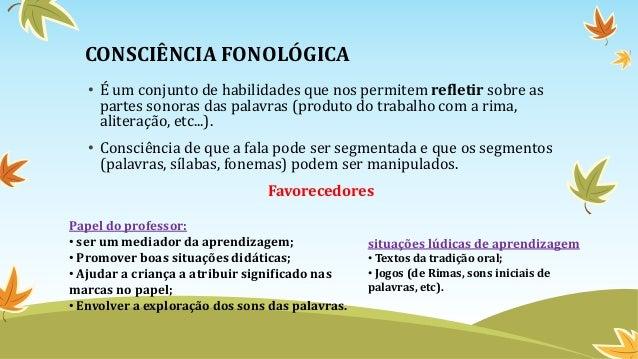 CONSCIÊNCIA FONOLÓGICA • É um conjunto de habilidades que nos permitem refletir sobre as partes sonoras das palavras (prod...