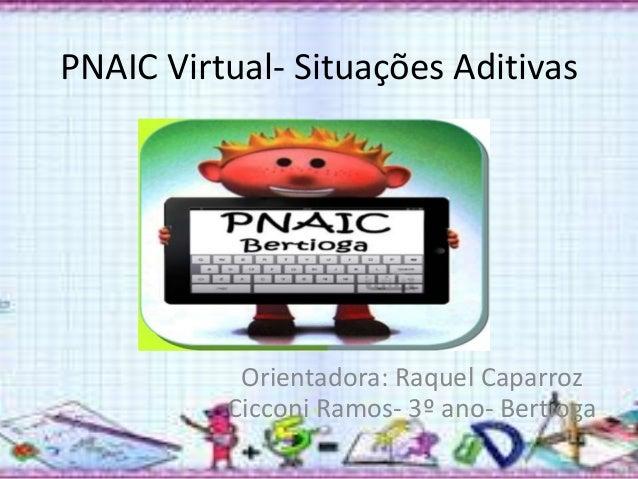 PNAIC Virtual- Situações Aditivas  Orientadora: Raquel Caparroz  Cicconi Ramos- 3º ano- Bertioga