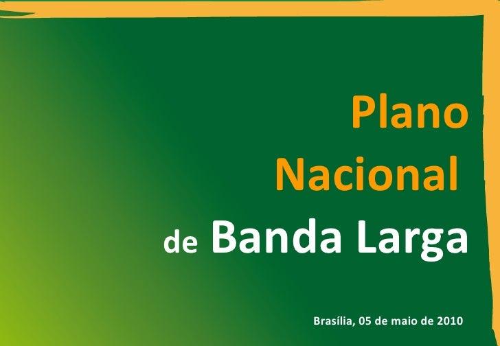 Plano Nacional   de   Banda Larga Brasília, 0 5  de maio de 2010