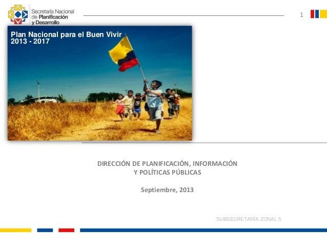 SUBSECRETARÍA ZONAL 5 1 DIRECCIÓN DE PLANIFICACIÓN, INFORMACIÓN Y POLÍTICAS PÚBLICAS Septiembre, 2013 Plan Nacional para e...